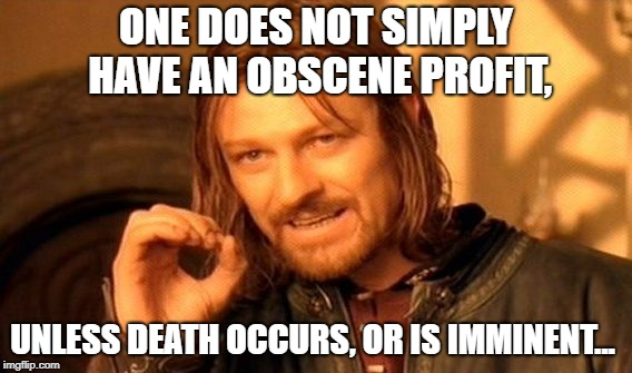 One Does Not Simply Meme | ONE DOES NOT SIMPLY HAVE AN OBSCENE PROFIT, UNLESS DEATH OCCURS, OR IS IMMINENT... | image tagged in memes,one does not simply | made w/ Imgflip meme maker
