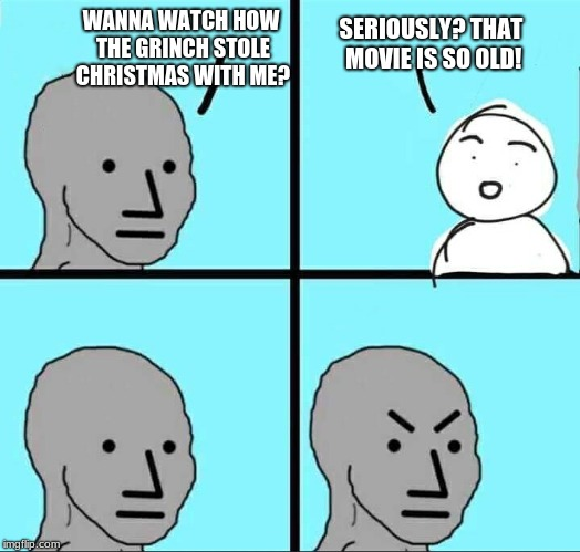 people these days... | WANNA WATCH HOW THE GRINCH STOLE CHRISTMAS WITH ME? SERIOUSLY? THAT MOVIE IS SO OLD! | image tagged in npc meme,memes,funny,grinch,christmas,holidays | made w/ Imgflip meme maker