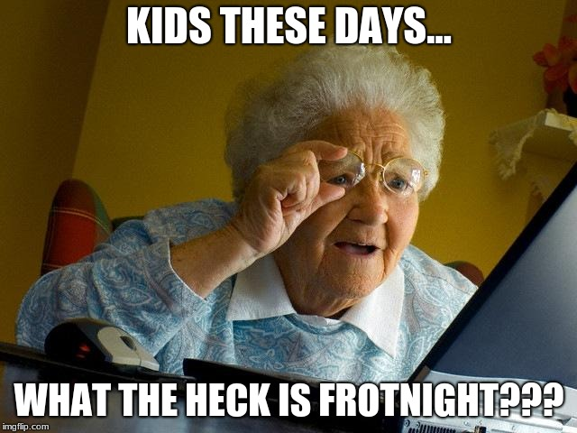 Grandma Finds The Internet Meme | KIDS THESE DAYS... WHAT THE HECK IS FROTNIGHT??? | image tagged in memes,grandma finds the internet | made w/ Imgflip meme maker
