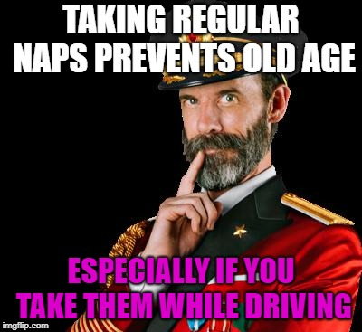 Thanks Captain Obvious | TAKING REGULAR NAPS PREVENTS OLD AGE ESPECIALLY IF YOU TAKE THEM WHILE DRIVING | image tagged in captain obvious,funny memes,jokes,sarcasm,hilarious | made w/ Imgflip meme maker