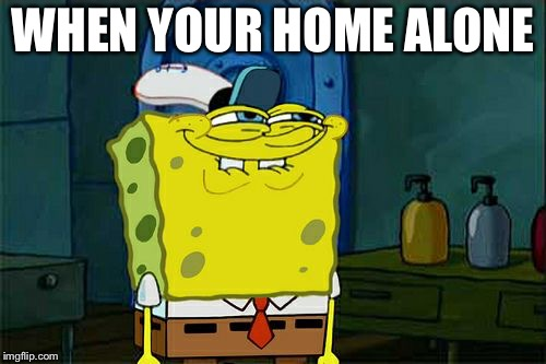 Dont You Squidward | WHEN YOUR HOME ALONE | image tagged in memes,dont you squidward | made w/ Imgflip meme maker