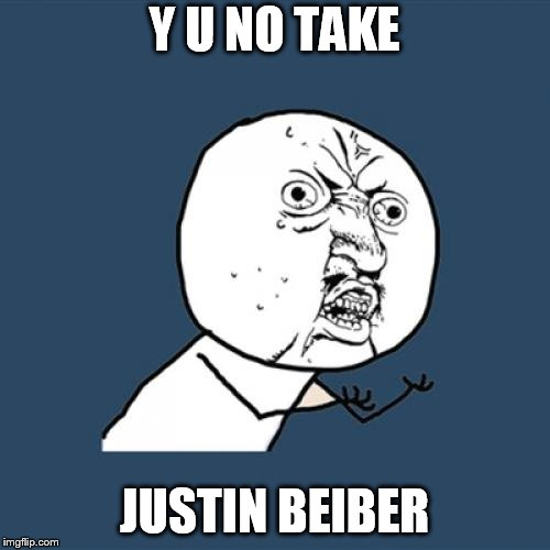 Y U No Meme | Y U NO TAKE JUSTIN BEIBER | image tagged in memes,y u no | made w/ Imgflip meme maker