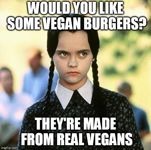 WOULD YOU LIKE SOME VEGAN BURGERS? THEY'RE MADE FROM REAL VEGANS | made w/ Imgflip meme maker