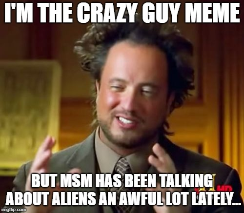 Ancient Aliens Meme | I'M THE CRAZY GUY MEME BUT MSM HAS BEEN TALKING ABOUT ALIENS AN AWFUL LOT LATELY... | image tagged in memes,ancient aliens | made w/ Imgflip meme maker