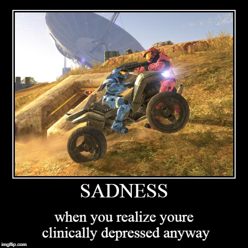 S  A  D  N  E  S  S | SADNESS | when you realize youre clinically depressed anyway | image tagged in funny,demotivationals,memes,gifs,not a gif,halo | made w/ Imgflip demotivational maker