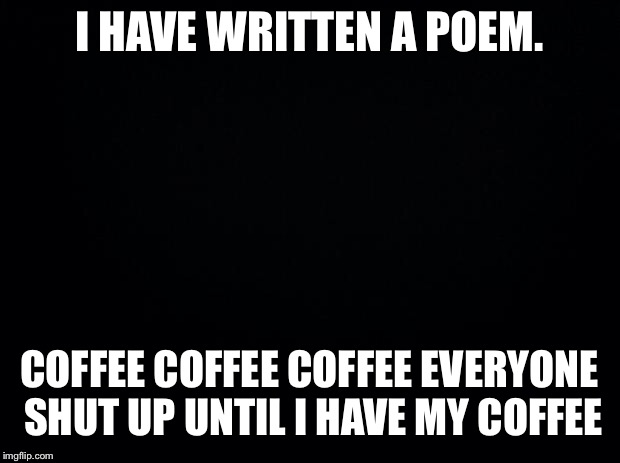 Black background | I HAVE WRITTEN A POEM. COFFEE COFFEE COFFEE EVERYONE SHUT UP UNTIL I HAVE MY COFFEE | image tagged in black background | made w/ Imgflip meme maker