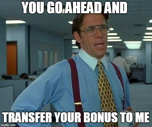 That Would Be Great Meme | YOU GO AHEAD AND TRANSFER YOUR BONUS TO ME | image tagged in memes,that would be great | made w/ Imgflip meme maker