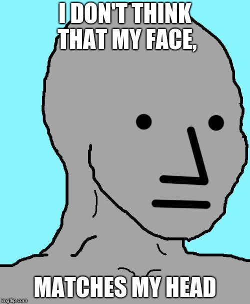 I Don't Think | I DON'T THINK THAT MY FACE, MATCHES MY HEAD | image tagged in memes,npc,aliens,face,i don't think so | made w/ Imgflip meme maker