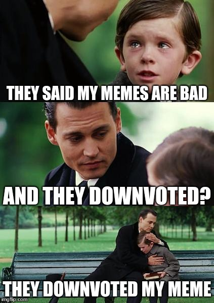 Finding Neverland Meme | THEY SAID MY MEMES ARE BAD AND THEY DOWNVOTED? THEY DOWNVOTED MY MEME | image tagged in memes,finding neverland | made w/ Imgflip meme maker