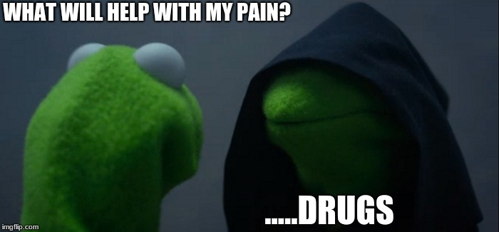 Evil Kermit Meme | WHAT WILL HELP WITH MY PAIN? .....DRUGS | image tagged in memes,evil kermit | made w/ Imgflip meme maker