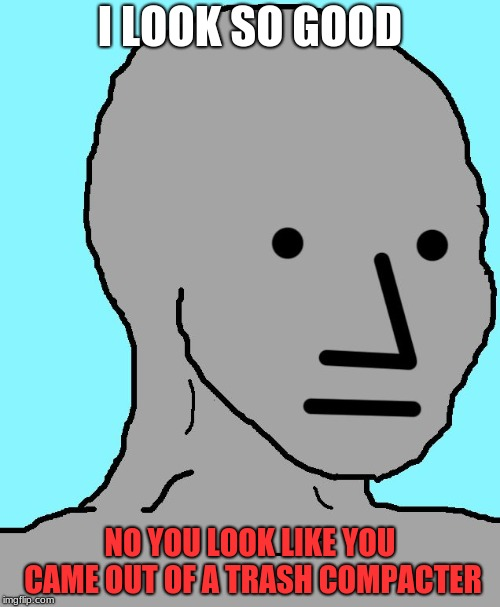 NPC Meme | I LOOK SO GOOD NO YOU LOOK LIKE YOU CAME OUT OF A TRASH COMPACTER | image tagged in memes,npc | made w/ Imgflip meme maker