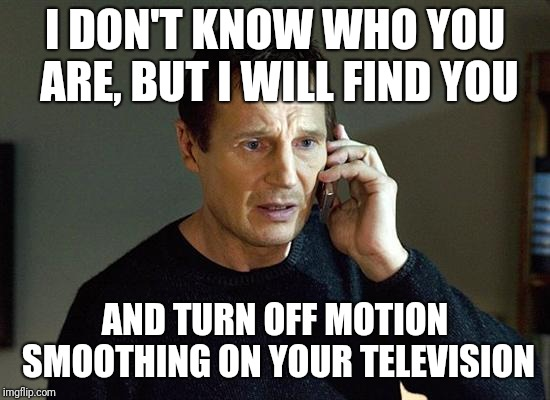 The Bane of Film/Movies | I DON'T KNOW WHO YOU ARE, BUT I WILL FIND YOU AND TURN OFF MOTION SMOOTHING ON YOUR TELEVISION | image tagged in memes,liam neeson taken 2,motion smoothing,interpolation,hdtv | made w/ Imgflip meme maker