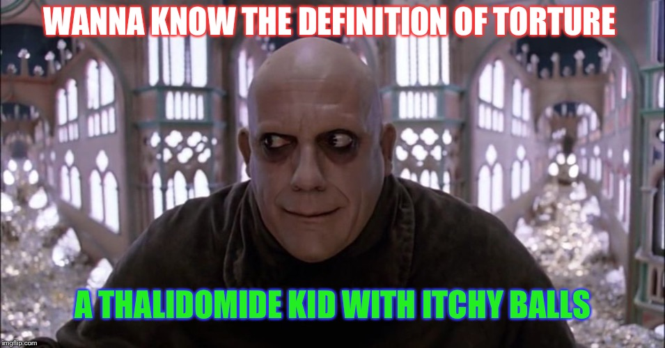 Book me 1 ticket to hell please  | WANNA KNOW THE DEFINITION OF TORTURE A THALIDOMIDE KID WITH ITCHY BALLS | image tagged in uncle fetser christopher lloyd,dark humor,thalidomide,eek | made w/ Imgflip meme maker