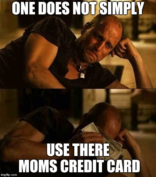 Zombieland money tears | ONE DOES NOT SIMPLY USE THERE MOMS CREDIT CARD | image tagged in zombieland money tears | made w/ Imgflip meme maker