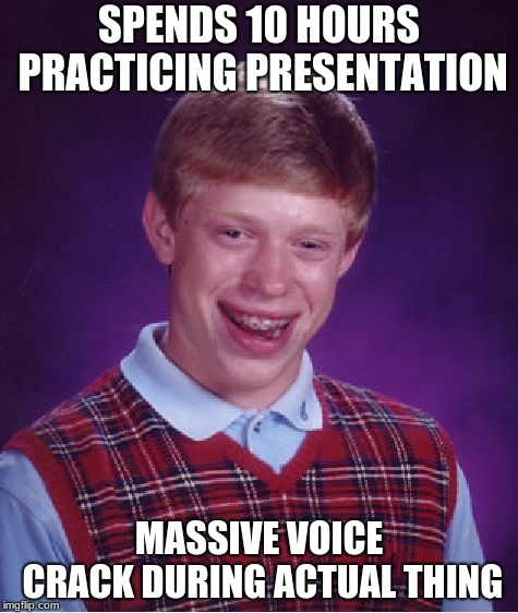 Bad Luck Brian Meme | SPENDS 10 HOURS PRACTICING PRESENTATION MASSIVE VOICE CRACK DURING ACTUAL THING | image tagged in memes,bad luck brian | made w/ Imgflip meme maker