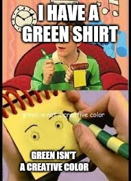 Notepad from don't hug me i'm scared on blue's clues | I HAVE A GREEN SHIRT GREEN ISN'T A CREATIVE COLOR | image tagged in notepad from don't hug me i'm scared on blue's clues | made w/ Imgflip meme maker