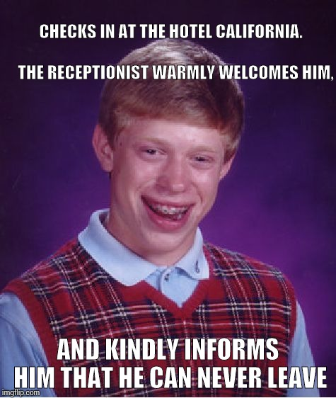 Bad Luck Brian Meme | CHECKS IN AT THE HOTEL CALIFORNIA.                                THE RECEPTIONIST WARMLY WELCOMES HIM, AND KINDLY INFORMS HIM THAT HE CAN N | image tagged in memes,bad luck brian | made w/ Imgflip meme maker