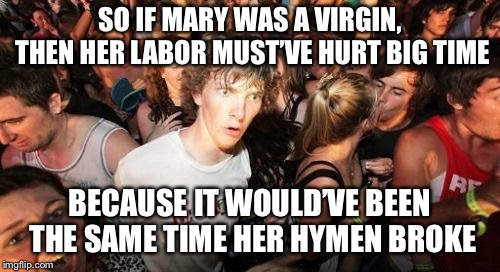 Sudden Clarity Clarence Meme | SO IF MARY WAS A VIRGIN, THEN HER LABOR MUST'VE HURT BIG TIME BECAUSE IT WOULD'VE BEEN THE SAME TIME HER HYMEN BROKE | image tagged in memes,sudden clarity clarence | made w/ Imgflip meme maker