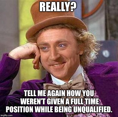 Creepy Condescending Wonka Meme | REALLY? TELL ME AGAIN HOW YOU WEREN'T GIVEN A FULL TIME POSITION WHILE BEING UNQUALIFIED. | image tagged in memes,creepy condescending wonka | made w/ Imgflip meme maker