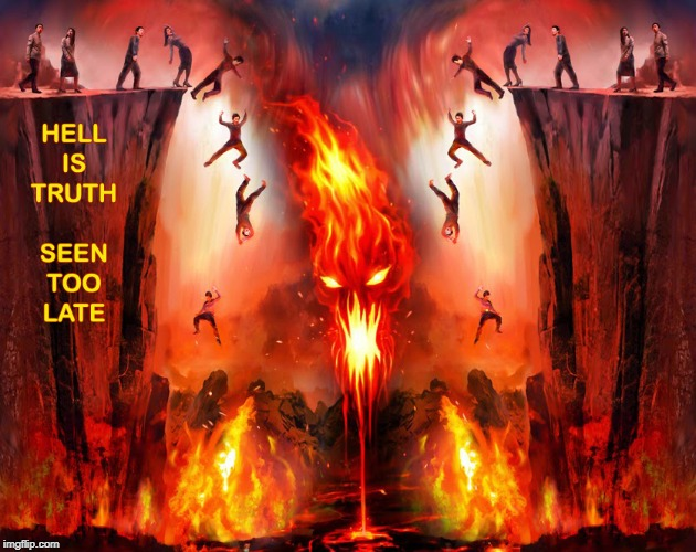 Hell Is Truth Seen Too Late | image tagged in hell is truth,seen too late,hell,lake of fire | made w/ Imgflip meme maker
