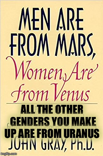 The revised edition | ALL THE OTHER GENDERS YOU MAKE UP ARE FROM URANUS | image tagged in memes,gender,gender identity,jokes | made w/ Imgflip meme maker
