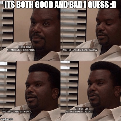 ITS BOTH GOOD AND BAD I GUESS :D | made w/ Imgflip meme maker