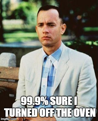 99.9% SURE I TURNED OFF THE OVEN | image tagged in forrest gump,oven,bobarotski | made w/ Imgflip meme maker