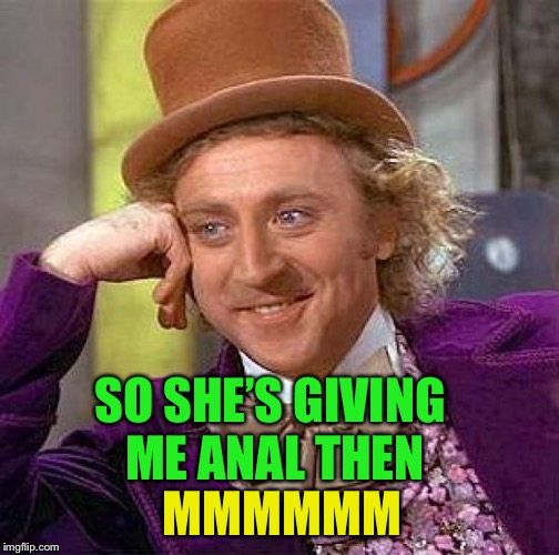 Creepy Condescending Wonka Meme | MMMMMM SO SHE'S GIVING ME ANAL THEN | image tagged in memes,creepy condescending wonka | made w/ Imgflip meme maker