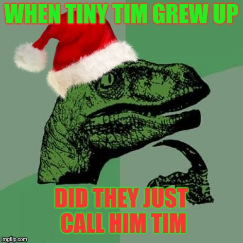 Philosoraptor contemplates A Christmas Carol | WHEN TINY TIM GREW UP DID THEY JUST CALL HIM TIM | image tagged in christmas philosoraptor,charles dickens,christmas carol,tiny tim,memes,philosoraptor | made w/ Imgflip meme maker