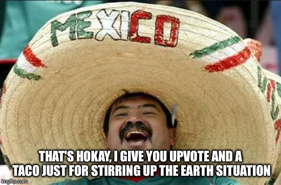 mexican word of the day | THAT'S HOKAY, I GIVE YOU UPVOTE AND A TACO JUST FOR STIRRING UP THE EARTH SITUATION | image tagged in mexican word of the day | made w/ Imgflip meme maker