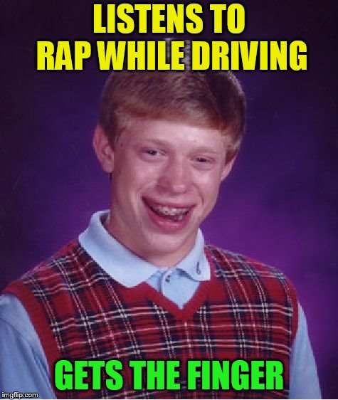 Bad Luck Brian Meme | LISTENS TO RAP WHILE DRIVING GETS THE FINGER | image tagged in memes,bad luck brian | made w/ Imgflip meme maker