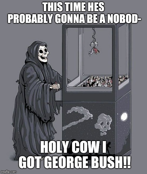 Grim Reaper Claw Machine | THIS TIME HES PROBABLY GONNA BE A NOBOD- HOLY COW I GOT GEORGE BUSH!! | image tagged in grim reaper claw machine | made w/ Imgflip meme maker