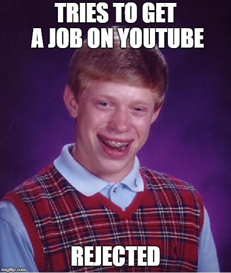 Bad Luck Brian Meme | TRIES TO GET A JOB ON YOUTUBE REJECTED | image tagged in memes,bad luck brian | made w/ Imgflip meme maker