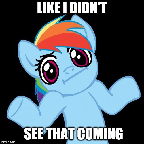 Pony Shrugs Meme | LIKE I DIDN'T SEE THAT COMING | image tagged in memes,pony shrugs | made w/ Imgflip meme maker