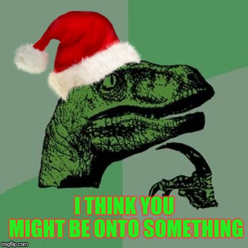 I THINK YOU MIGHT BE ONTO SOMETHING | image tagged in christmas philosoraptor | made w/ Imgflip meme maker