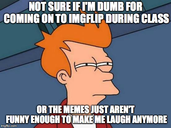 Futurama Fry Meme | NOT SURE IF I'M DUMB FOR COMING ON TO IMGFLIP DURING CLASS OR THE MEMES JUST AREN'T FUNNY ENOUGH TO MAKE ME LAUGH ANYMORE | image tagged in memes,futurama fry | made w/ Imgflip meme maker