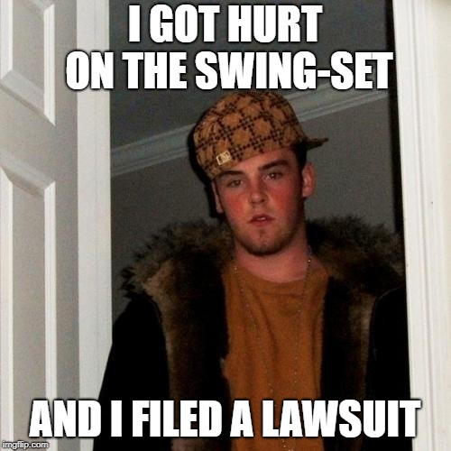 Scumbag Steve Meme | I GOT HURT ON THE SWING-SET AND I FILED A LAWSUIT | image tagged in memes,scumbag steve | made w/ Imgflip meme maker
