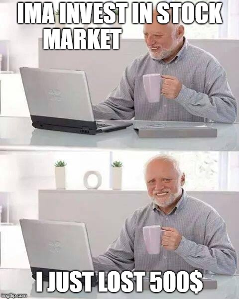 Hide the Pain Harold |  IMA INVEST IN STOCK MARKET; I JUST LOST 500$ | image tagged in memes,hide the pain harold | made w/ Imgflip meme maker