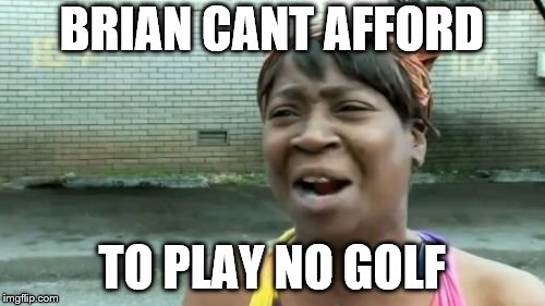 Aint Nobody Got Time For That Meme | BRIAN CANT AFFORD TO PLAY NO GOLF | image tagged in memes,aint nobody got time for that | made w/ Imgflip meme maker