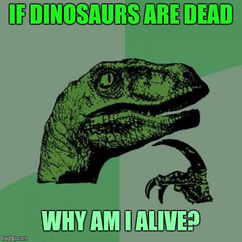 Philosoraptor Meme | IF DINOSAURS ARE DEAD WHY AM I ALIVE? | image tagged in memes,philosoraptor | made w/ Imgflip meme maker