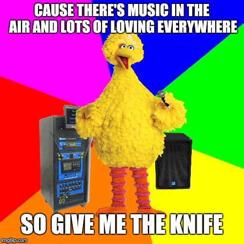 Psychobable | CAUSE THERE'S MUSIC IN THE AIR AND LOTS OF LOVING EVERYWHERE SO GIVE ME THE KNIFE | image tagged in wrong lyrics karaoke big bird,george benson,yayaya | made w/ Imgflip meme maker