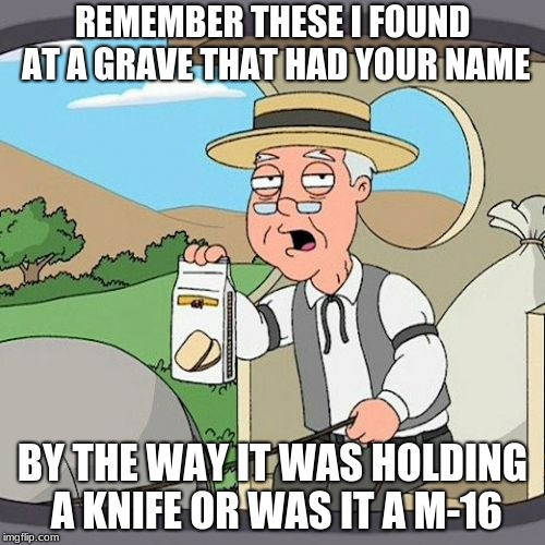 Pepperidge Farm Remembers | REMEMBER THESE I FOUND AT A GRAVE THAT HAD YOUR NAME BY THE WAY IT WAS HOLDING A KNIFE OR WAS IT A M-16 | image tagged in memes,pepperidge farm remembers | made w/ Imgflip meme maker