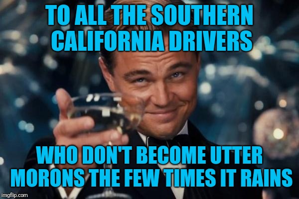 Socal is actually having some decent rain for once over the next couple days. Only downside is most people forget how to drive | TO ALL THE SOUTHERN CALIFORNIA DRIVERS WHO DON'T BECOME UTTER MORONS THE FEW TIMES IT RAINS | image tagged in memes,leonardo dicaprio cheers,rain,california drivers | made w/ Imgflip meme maker