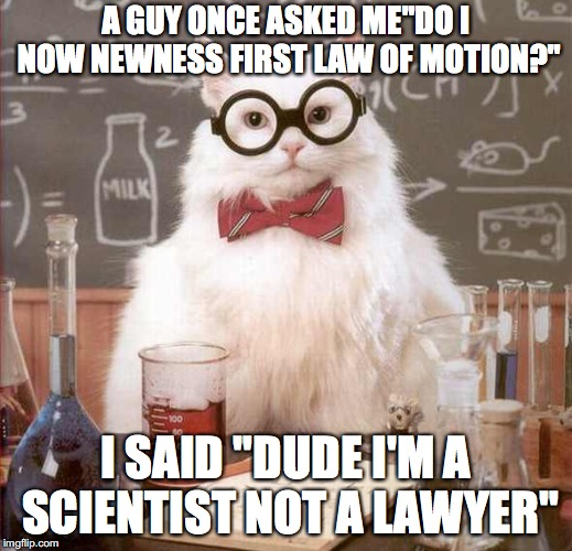 "cat scientist | A GUY ONCE ASKED ME""DO I NOW NEWNESS FIRST LAW OF MOTION?"" I SAID ""DUDE I'M A SCIENTIST NOT A LAWYER"" 