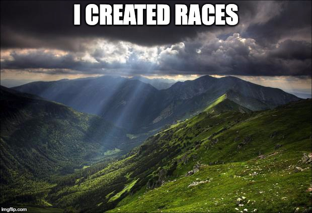 nature | I CREATED RACES | image tagged in nature | made w/ Imgflip meme maker