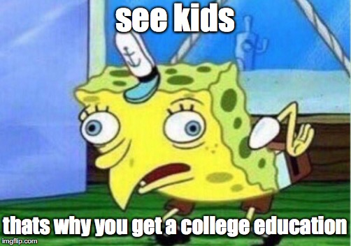 Mocking Spongebob Meme | see kids thats why you get a college education | image tagged in memes,mocking spongebob | made w/ Imgflip meme maker