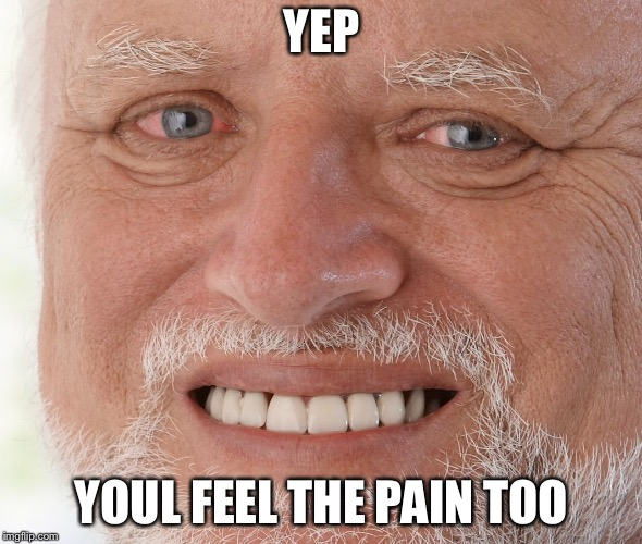 Hide the Pain Harold | YEP YOUL FEEL THE PAIN TOO | image tagged in hide the pain harold | made w/ Imgflip meme maker