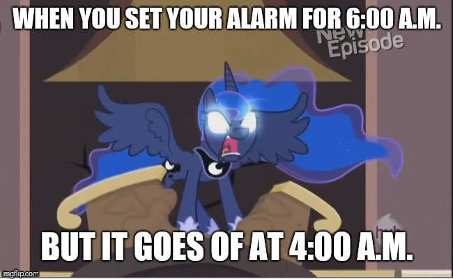 Possessed Alarm Clock | WHEN YOU SET YOUR ALARM FOR 6:00 A.M. BUT IT GOES OF AT 4:00 A.M. | image tagged in my little pony,princess luna | made w/ Imgflip meme maker