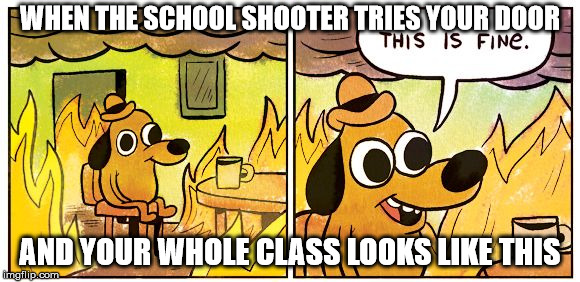 This is fine dog | WHEN THE SCHOOL SHOOTER TRIES YOUR DOOR AND YOUR WHOLE CLASS LOOKS LIKE THIS | image tagged in this is fine dog | made w/ Imgflip meme maker