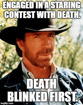Chuck Norris Meme | ENGAGED IN A STARING CONTEST WITH DEATH. DEATH BLINKED FIRST. | image tagged in memes,chuck norris | made w/ Imgflip meme maker